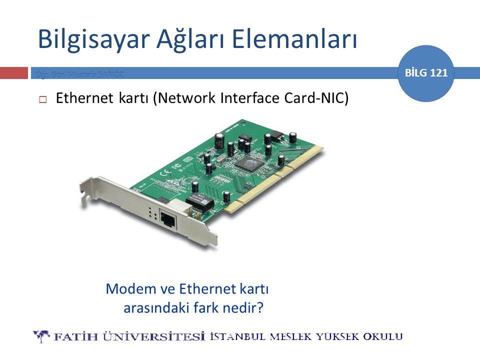 BİLG 121 Bilgisayar Ağları Elemanları  Ethernet kartı (Network Interface Card-NIC) Modem ve Ethernet kartı arasındaki fark nedir?