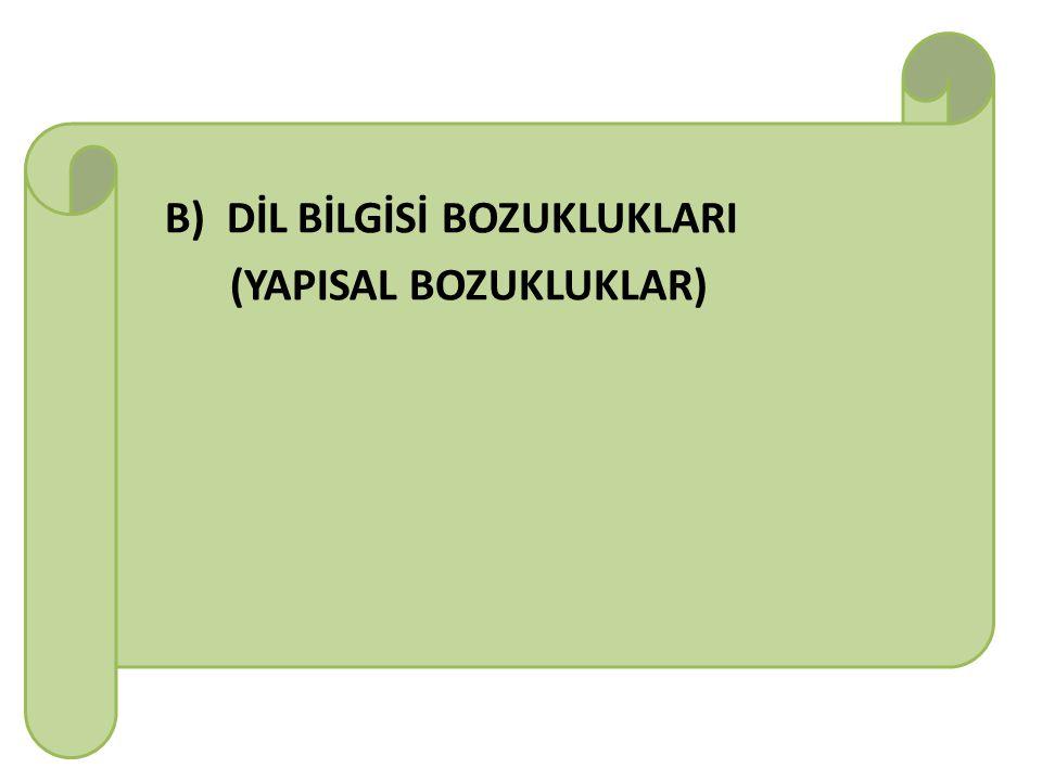 B) DİL BİLGİSİ BOZUKLUKLARI (YAPISAL BOZUKLUKLAR)