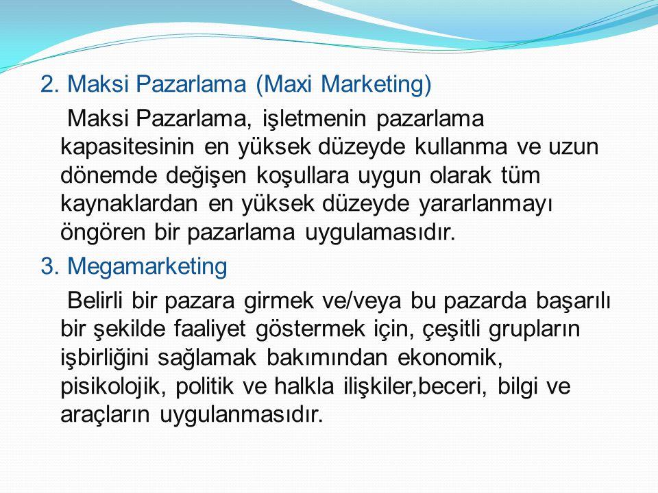 2. Maksi Pazarlama (Maxi Marketing) Maksi Pazarlama, işletmenin pazarlama kapasitesinin en yüksek düzeyde kullanma ve uzun dönemde değişen koşullara u