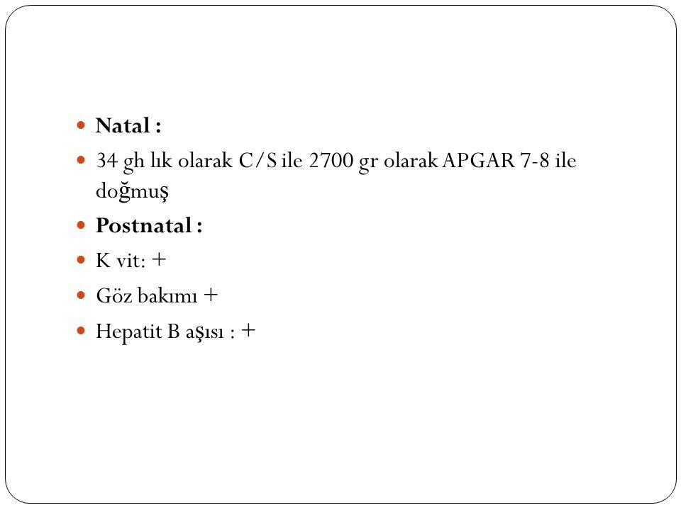 Natal : 34 gh lık olarak C/S ile 2700 gr olarak APGAR 7-8 ile do ğ mu ş Postnatal : K vit: + Göz bakımı + Hepatit B a ş ısı : +