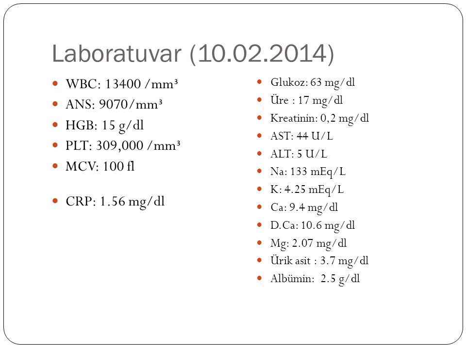 Laboratuvar (10.02.2014) WBC: 13400 /mm³ ANS: 9070/mm³ HGB: 15 g/dl PLT: 309,000 /mm³ MCV: 100 fl CRP: 1.56 mg/dl Glukoz: 63 mg/dl Üre : 17 mg/dl Krea