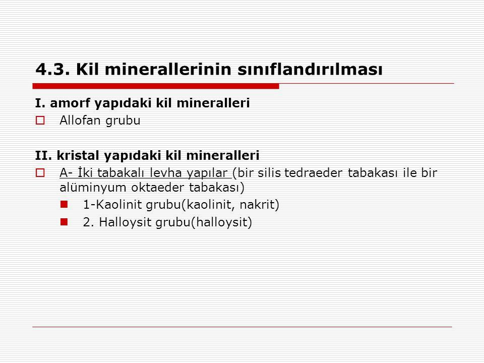 4.3. Kil minerallerinin sınıflandırılması I. amorf yapıdaki kil mineralleri  Allofan grubu II. kristal yapıdaki kil mineralleri  A- İki tabakalı lev