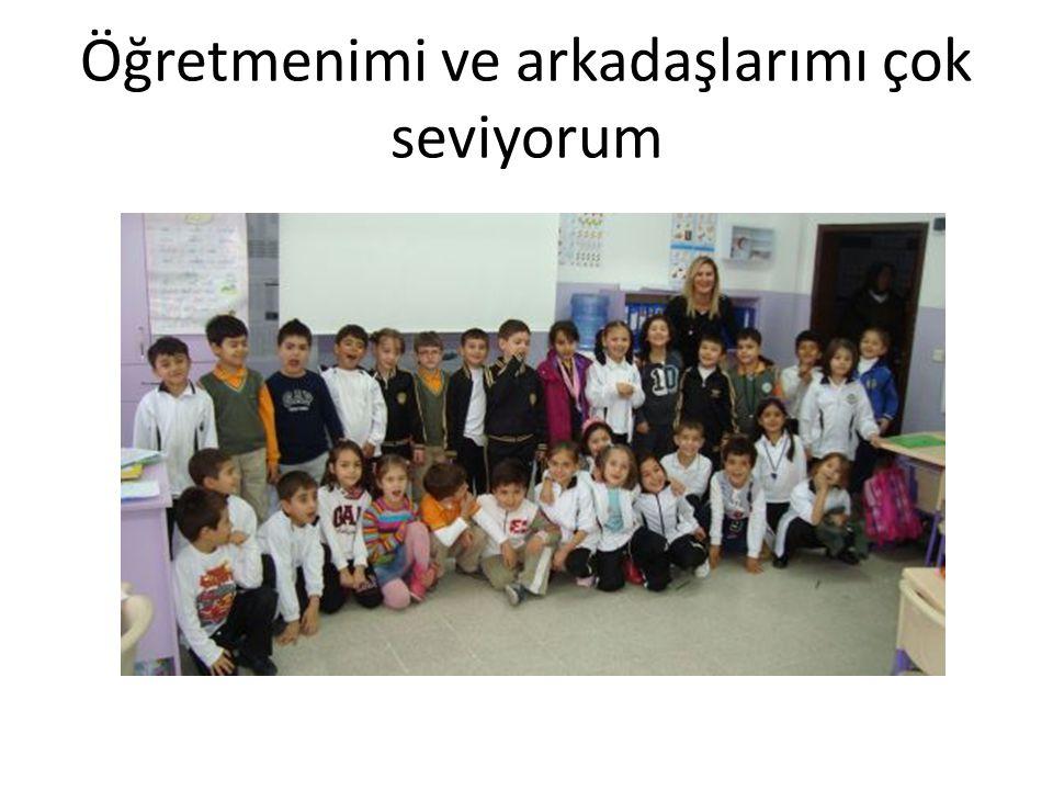 Öğretmenimi ve arkadaşlarımı çok seviyorum