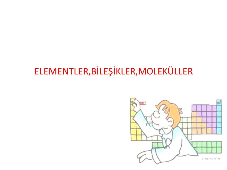 ELEMENTLER,BİLEŞİKLER,MOLEKÜLLER