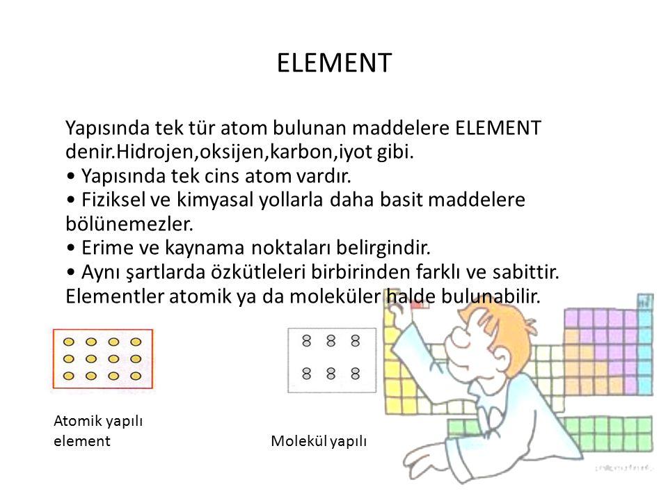 ELEMENT Yapısında tek tür atom bulunan maddelere ELEMENT denir.Hidrojen,oksijen,karbon,iyot gibi. Yapısında tek cins atom vardır. Fiziksel ve kimyasal