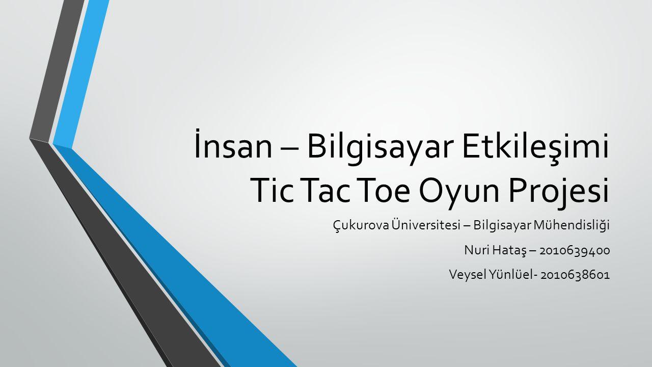 İnsan – Bilgisayar Etkileşimi Tic Tac Toe Oyun Projesi Çukurova Üniversitesi – Bilgisayar Mühendisliği Nuri Hataş – 2010639400 Veysel Yünlüel- 2010638