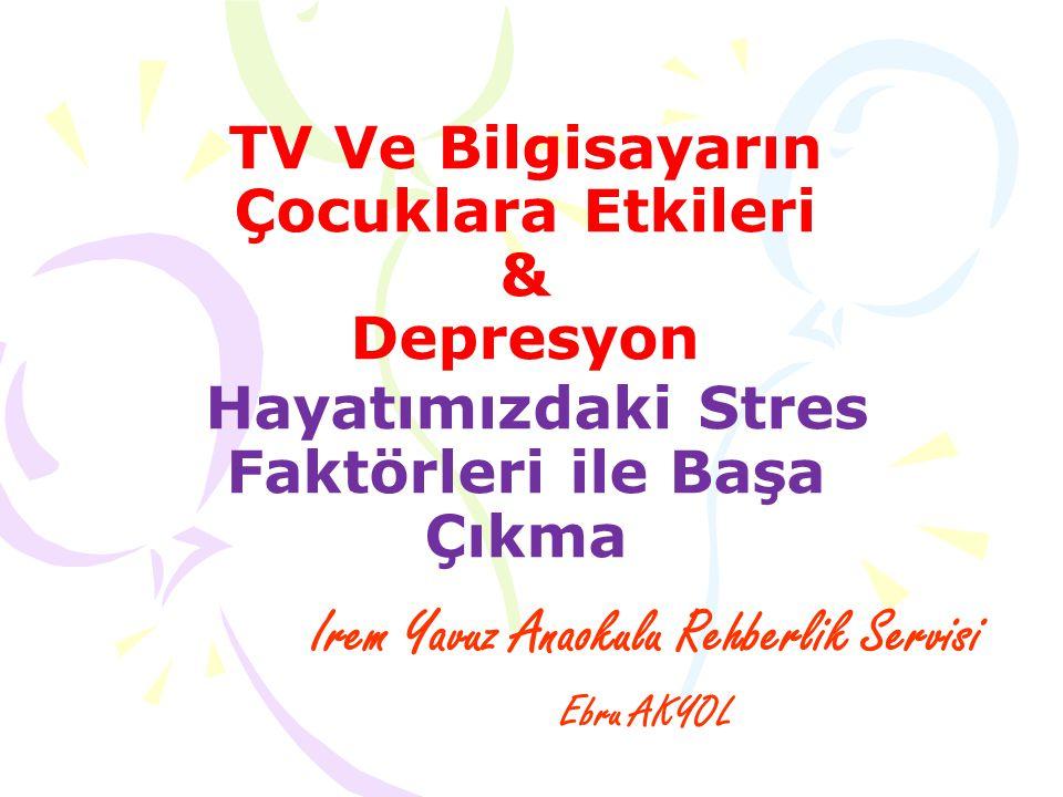 TV Ve Bilgisayarın Çocuklara Etkileri & Depresyon Hayatımızdaki Stres Faktörleri ile Başa Çıkma Irem Yavuz Anaokulu Rehberlik Servisi Ebru AKYOL