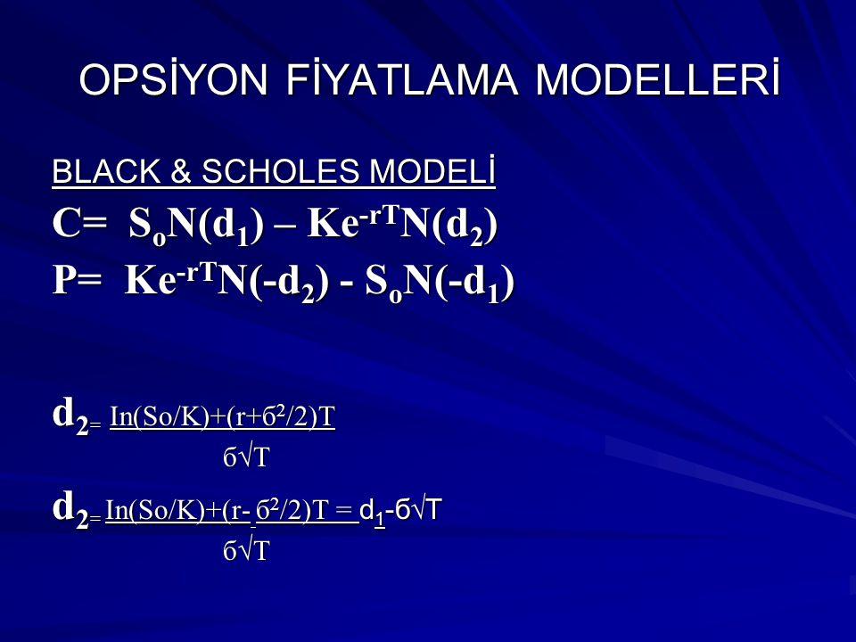 OPSİYON FİYATLAMA MODELLERİ BLACK & SCHOLES MODELİ C= SoN(d1) – Ke-rTN(d2) P= Ke-rTN(-d2) - SoN(-d1) C : Alım Opsiyon Primi P : Satım Opsiyon Primi So : Dayanak Varlığın Spot Fiyatı K : Opsiyonun Kullanım Fiyatı r : Risksiz Faiz Oranı б : Standart Sapma ( Varlık Fiyat Dalgalanma Oranı) T : Vade Sonuna Kadar kalan süre ( yıl bazında )