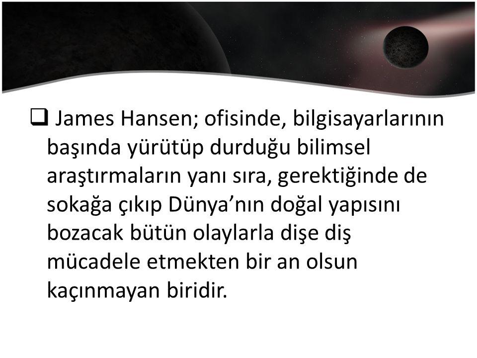  James Hansen; ofisinde, bilgisayarlarının başında yürütüp durduğu bilimsel araştırmaların yanı sıra, gerektiğinde de sokağa çıkıp Dünya'nın doğal yapısını bozacak bütün olaylarla dişe diş mücadele etmekten bir an olsun kaçınmayan biridir.