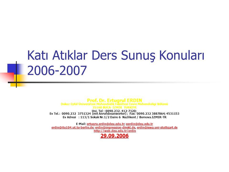 Katı Atıklar Ders Sunuş Konuları 2006-2007 Prof. Dr. Ertugrul ERDIN Dokuz Eylül Üniversitesi Mühendislik Fakültesi Cevre Mühendisligi Bölümü 35160 BUC