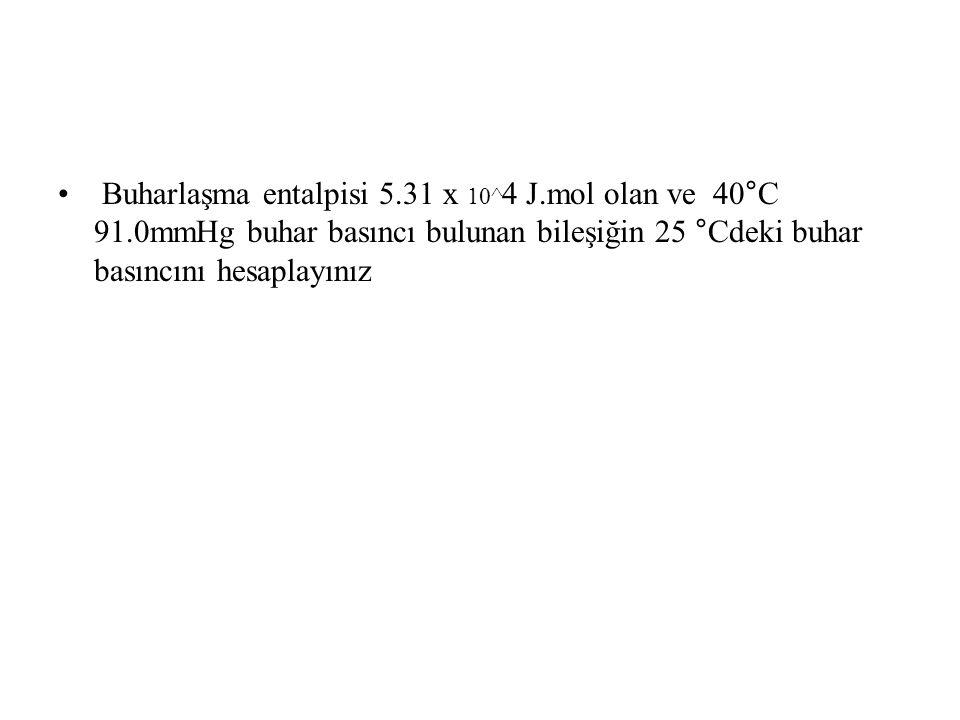 Buharlaşma entalpisi 5.31 x 10^ 4 J.mol olan ve 40°C 91.0mmHg buhar basıncı bulunan bileşiğin 25 °Cdeki buhar basıncını hesaplayınız