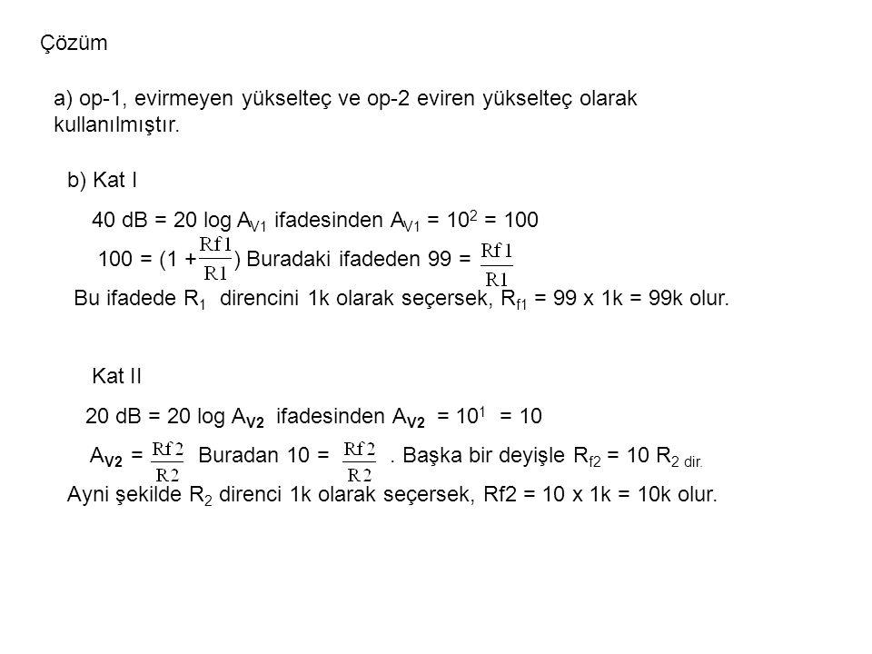 Çözüm a) op-1, evirmeyen yükselteç ve op-2 eviren yükselteç olarak kullanılmıştır. b) Kat I 40 dB = 20 log A V1 ifadesinden A V1 = 10 2 = 100 100 = (1
