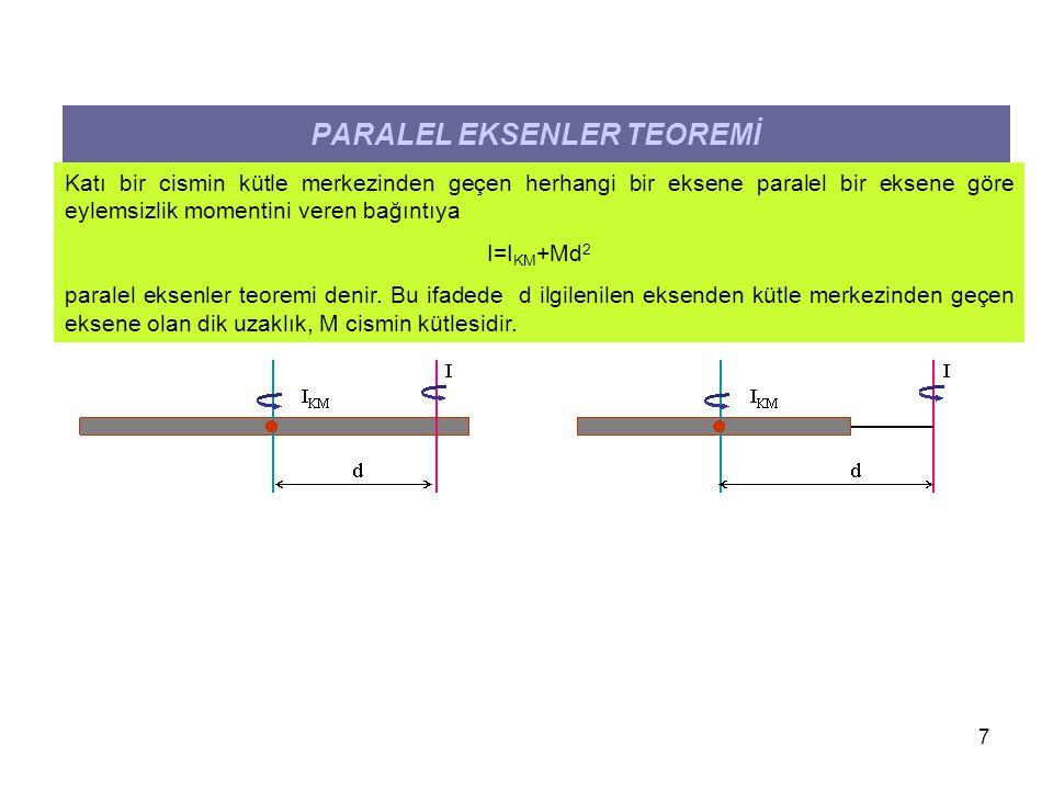 7 PARALEL EKSENLER TEOREMİ Katı bir cismin kütle merkezinden geçen herhangi bir eksene paralel bir eksene göre eylemsizlik momentini veren bağıntıya I