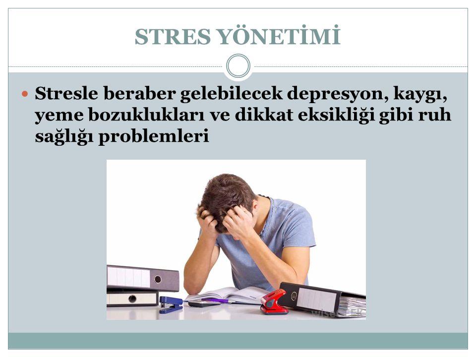 STRES YÖNETİMİ Stresle beraber gelebilecek depresyon, kaygı, yeme bozuklukları ve dikkat eksikliği gibi ruh sağlığı problemleri