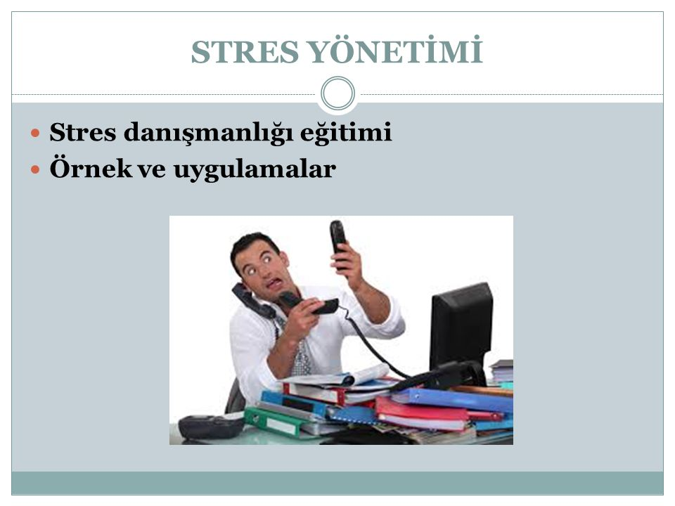 STRES YÖNETİMİ Stres danışmanlığı eğitimi Örnek ve uygulamalar