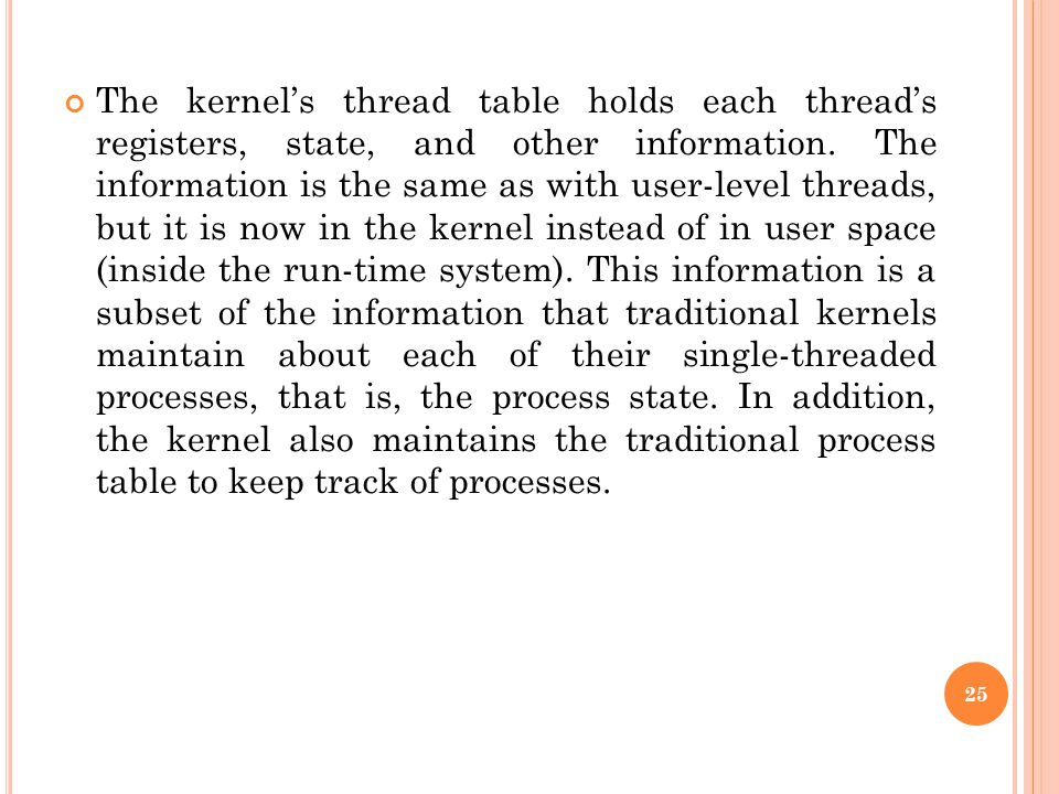 The kernel's thread table holds each thread's registers, state, and other information. The information is the same as with user-level threads, but it