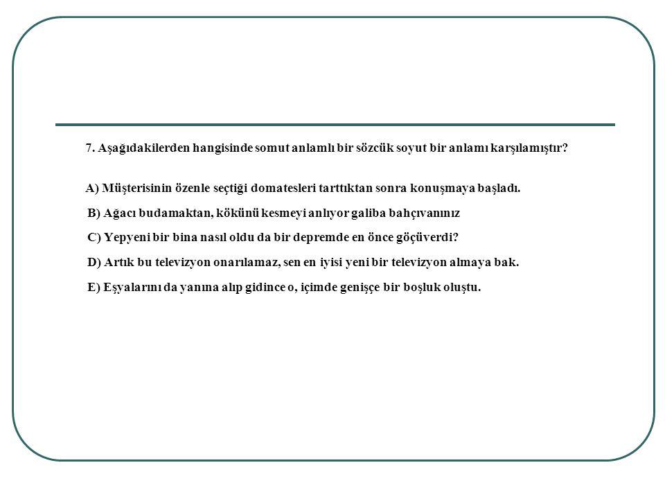 7. Aşağıdakilerden hangisinde somut anlamlı bir sözcük soyut bir anlamı karşılamıştır? A) Müşterisinin özenle seçtiği domatesleri tarttıktan sonra kon