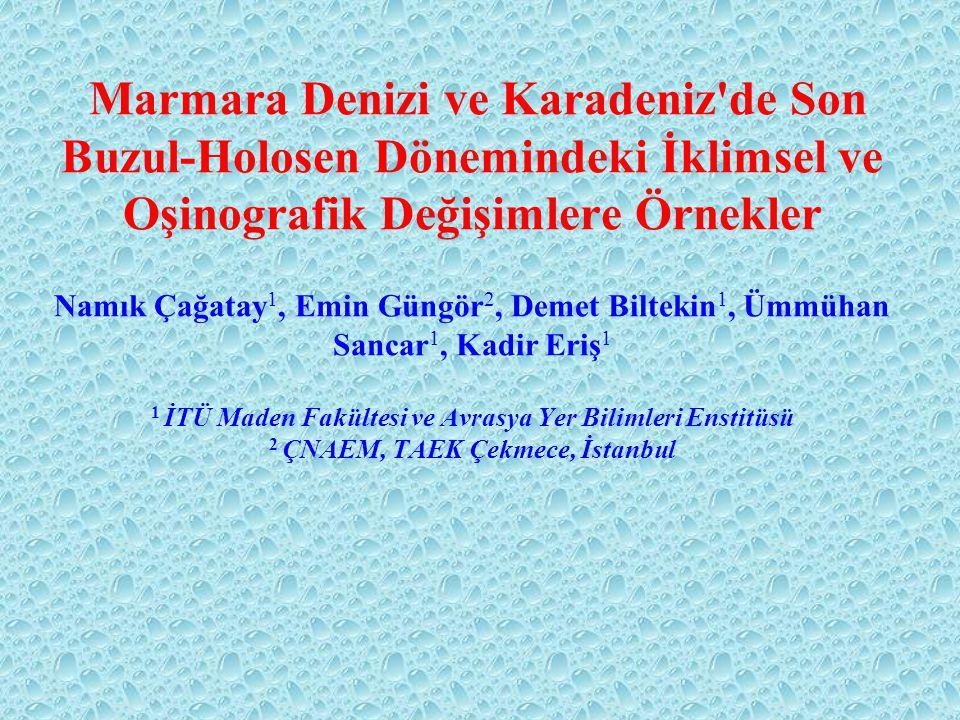ANA KONULAR o İklim değişimleri o iklime bağlı deniz düzeyi ve tuzluluk değişimleri o Marmara Denizi'nde sapropel çökelimi YÖNTEMLER 1) Karot analizleri oSedimentoloji and litostratigrafi o Mineraloji (optik and SEM mikroskopisi) o Jeokimyasal (ICP-MS, XRF, EM-EDX) and izotop (O, C, S) analizleri o 14 C ve 210 Pb yöntemleri ile tarihlendirme 2) Jeofizik batimetri ve sismik yansıma etütleri o Çok ışınlı (multi-beam) derinlik haritalaması o Deniz-tabanı altı (Chirp) sismik profilleri