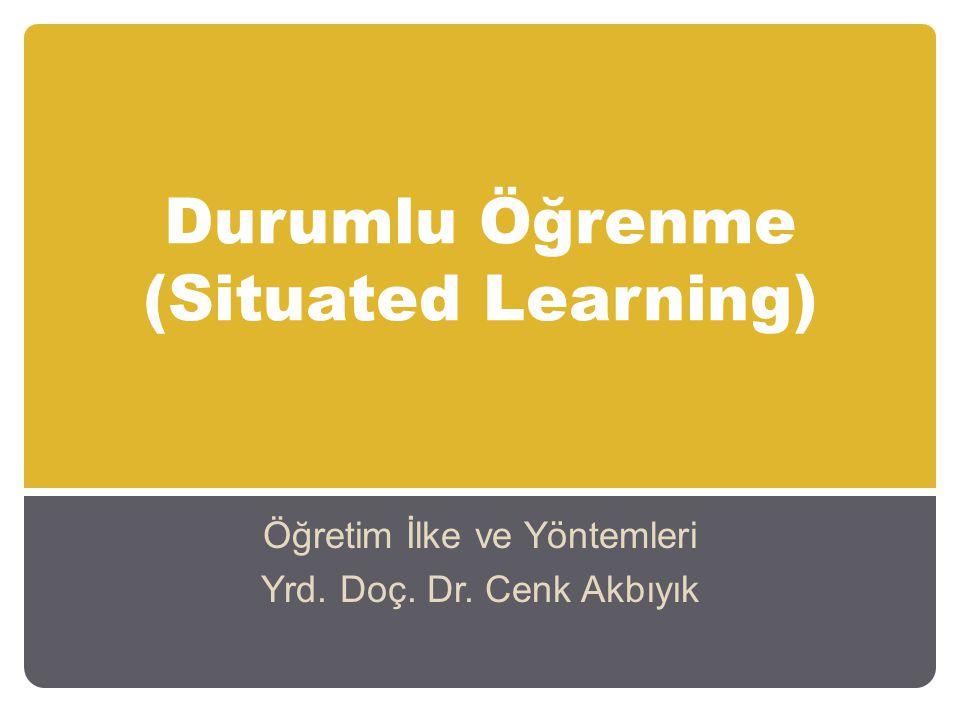 Durumlu Öğrenme (Situated Learning) Öğretim İlke ve Yöntemleri Yrd. Doç. Dr. Cenk Akbıyık