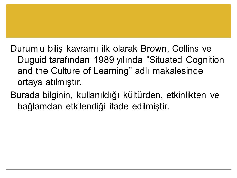 "Durumlu biliş kavramı ilk olarak Brown, Collins ve Duguid tarafından 1989 yılında ""Situated Cognition and the Culture of Learning"" adlı makalesinde or"