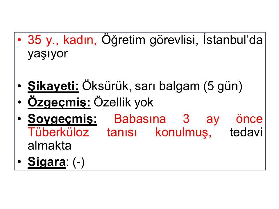 35 y., kadın, Öğretim görevlisi, İstanbul'da yaşıyor Şikayeti: Öksürük, sarı balgam (5 gün) Özgeçmiş: Özellik yok Soygeçmiş: Babasına 3 ay önce Tüberk