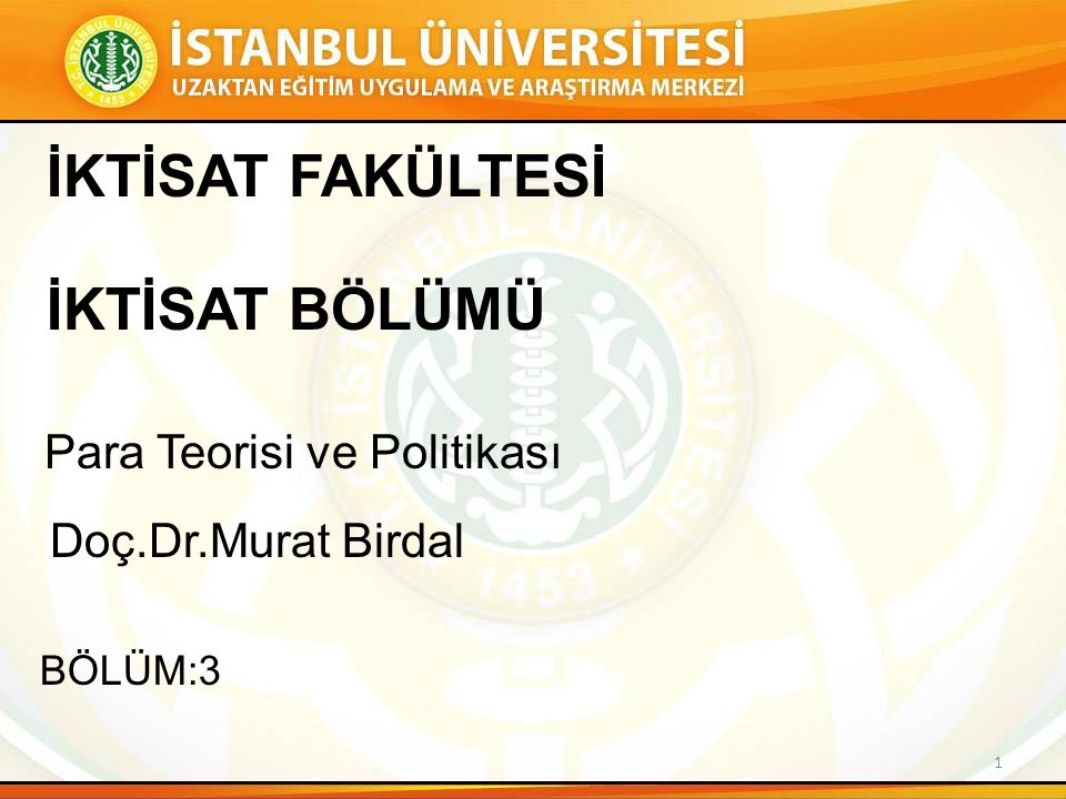 Para Teorisi ve Politikası Doç.Dr.Murat Birdal BÖLÜM:3 İKTİSAT FAKÜLTESİ İKTİSAT BÖLÜMÜ 1