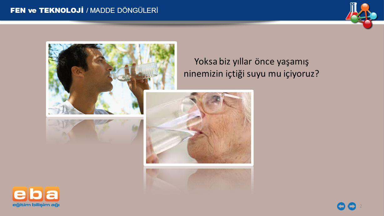 FEN ve TEKNOLOJİ / MADDE DÖNGÜLERİ 2 Yoksa biz yıllar önce yaşamış ninemizin içtiği suyu mu içiyoruz?