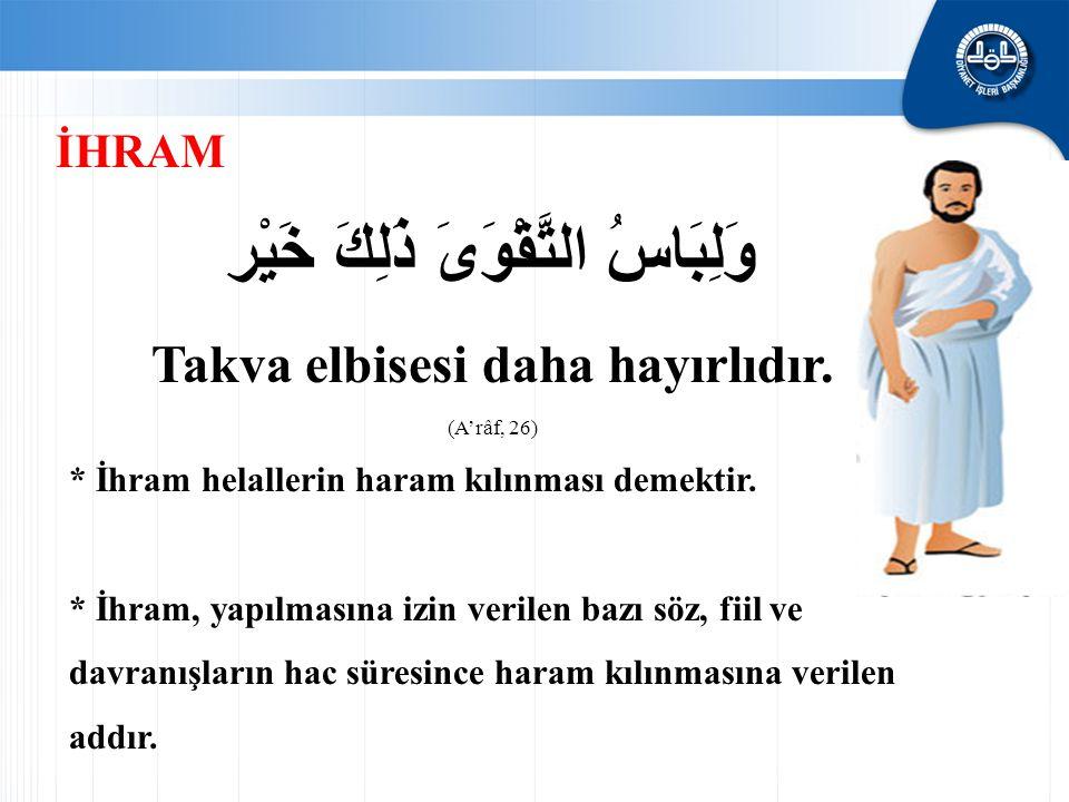 وَلِبَاسُ التَّقْوَىَ ذَلِكَ خَيْر Takva elbisesi daha hayırlıdır. (A'râf, 26) * İhram helallerin haram kılınması demektir. * İhram, yapılmasına izin