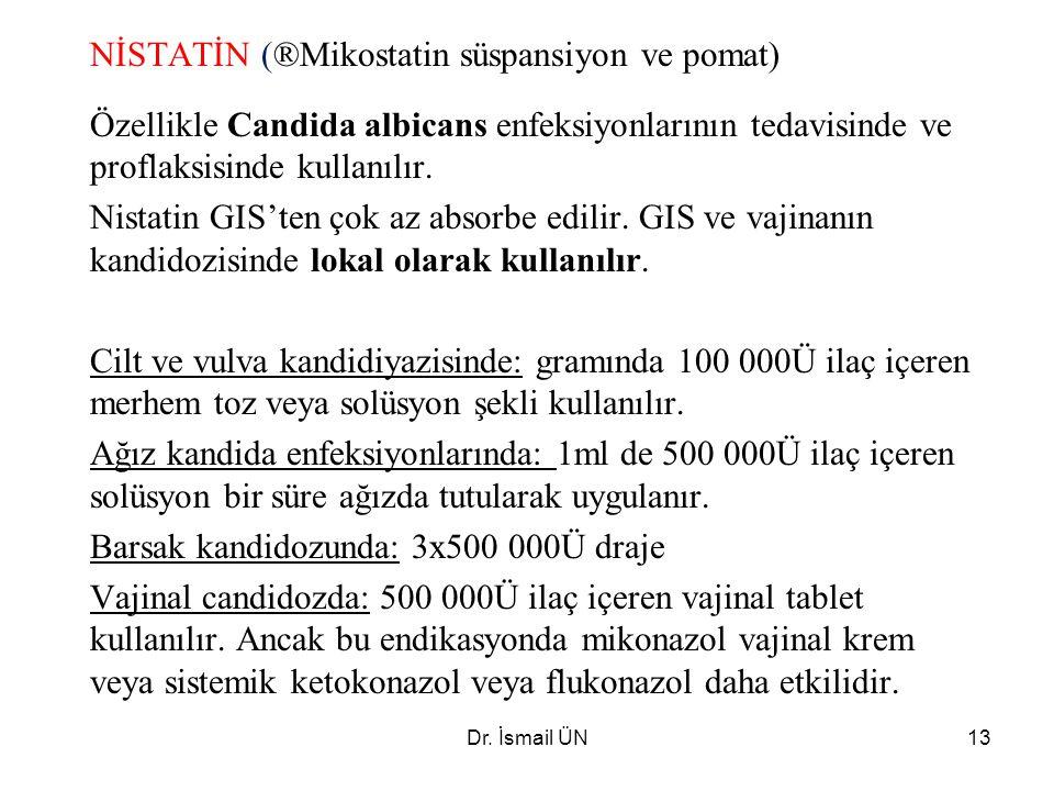 Dr. İsmail ÜN13 NİSTATİN (®Mikostatin süspansiyon ve pomat) Özellikle Candida albicans enfeksiyonlarının tedavisinde ve proflaksisinde kullanılır. Nis