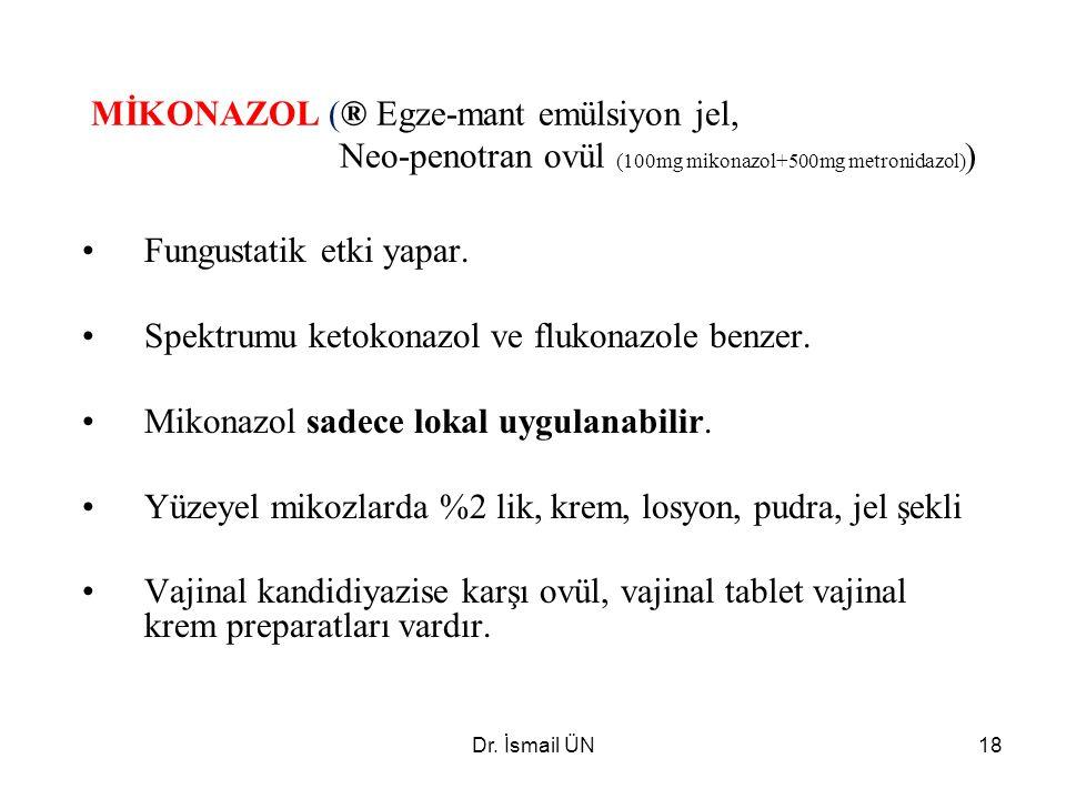 Dr. İsmail ÜN18 MİKONAZOL (® Egze-mant emülsiyon jel, Neo-penotran ovül (100mg mikonazol+500mg metronidazol) ) Fungustatik etki yapar. Spektrumu ketok