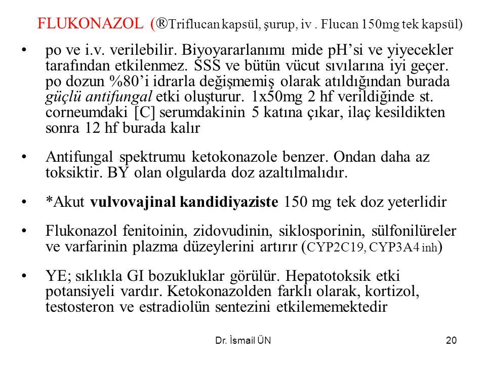 Dr. İsmail ÜN20 FLUKONAZOL (® Triflucan kapsül, şurup, iv. Flucan 150mg tek kapsül) po ve i.v. verilebilir. Biyoyararlanımı mide pH'si ve yiyecekler t