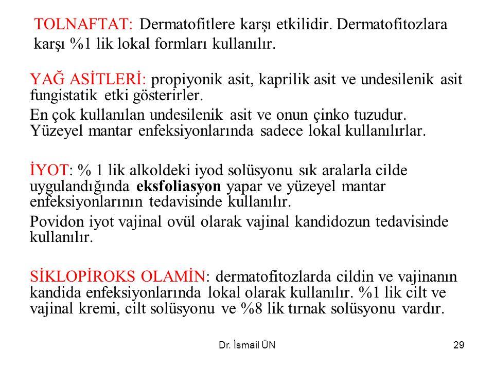 Dr. İsmail ÜN29 TOLNAFTAT: Dermatofitlere karşı etkilidir. Dermatofitozlara karşı %1 lik lokal formları kullanılır. YAĞ ASİTLERİ: propiyonik asit, kap