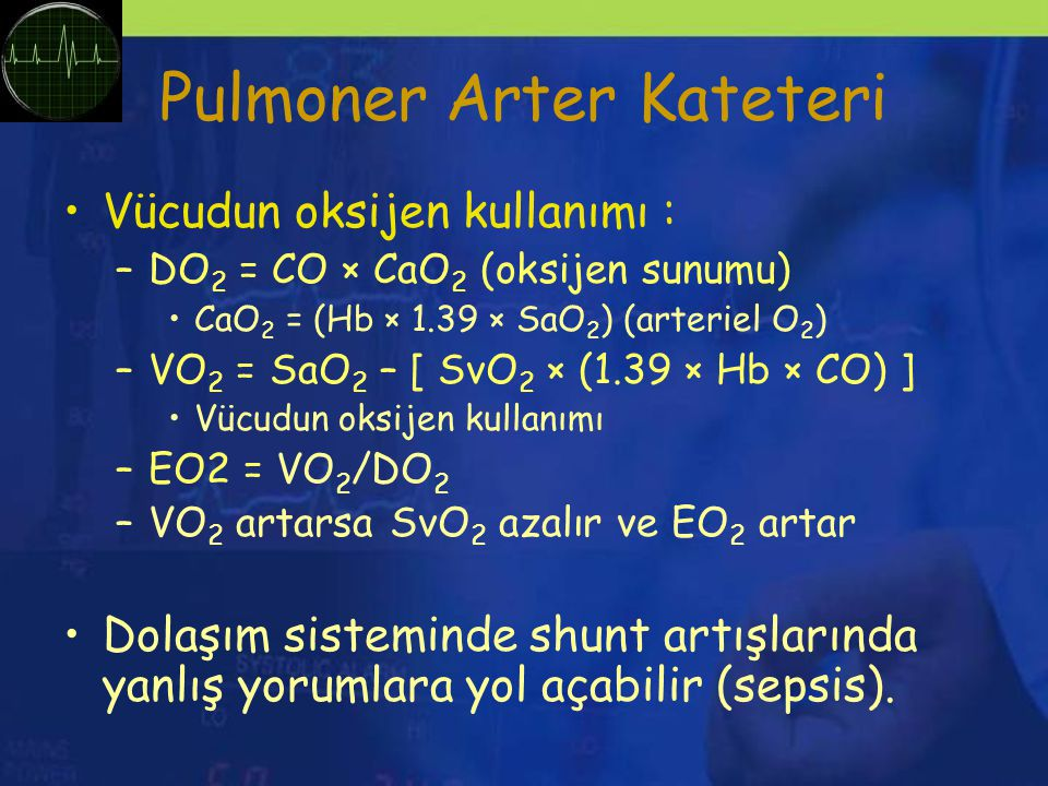 Pulmoner Arter Kateteri Vücudun oksijen kullanımı : –DO 2 = CO × CaO 2 (oksijen sunumu) CaO 2 = (Hb × 1.39 × SaO 2 ) (arteriel O 2 ) –VO 2 = SaO 2 – [ SvO 2 × (1.39 × Hb × CO) ] Vücudun oksijen kullanımı –EO2 = VO 2 /DO 2 –VO 2 artarsa SvO 2 azalır ve EO 2 artar Dolaşım sisteminde shunt artışlarında yanlış yorumlara yol açabilir (sepsis).