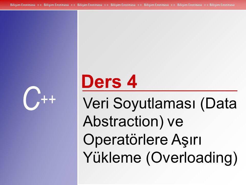 Bilişim Enstitüsü ++ Bilişim Enstitüsü ++ Bilişim Enstitüsü ++ Bilişim Enstitüsü ++ Bilişim Enstitüsü ++ Bilişim Enstitüsü ++ Bilişim Enstitüsü C ++ Veri Soyutlaması (Data Abstraction) ve Operatörlere Aşırı Yükleme (Overloading) Ders 4
