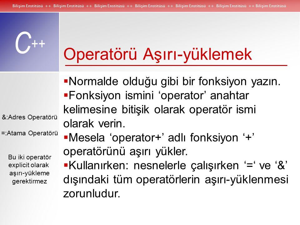 Bilişim Enstitüsü ++ Bilişim Enstitüsü ++ Bilişim Enstitüsü ++ Bilişim Enstitüsü ++ Bilişim Enstitüsü ++ Bilişim Enstitüsü ++ Bilişim Enstitüsü C ++ &:Adres Operatörü =:Atama Operatörü Bu iki operatör explicit olarak aşırı-yükleme gerektirmez Operatörü Aşırı-yüklemek  Normalde olduğu gibi bir fonksiyon yazın.