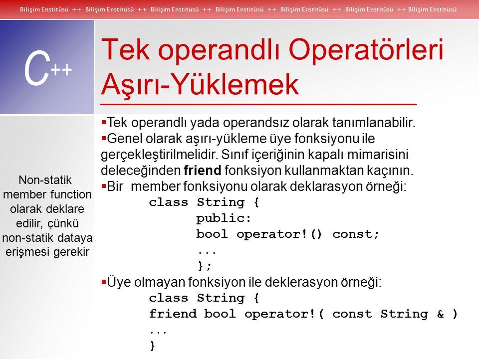 Bilişim Enstitüsü ++ Bilişim Enstitüsü ++ Bilişim Enstitüsü ++ Bilişim Enstitüsü ++ Bilişim Enstitüsü ++ Bilişim Enstitüsü ++ Bilişim Enstitüsü C ++ Non-statik member function olarak deklare edilir, çünkü non-statik dataya erişmesi gerekir Tek operandlı Operatörleri Aşırı-Yüklemek  Tek operandlı yada operandsız olarak tanımlanabilir.