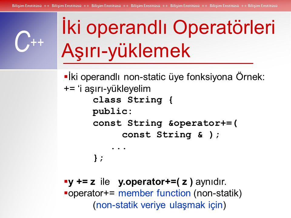 Bilişim Enstitüsü ++ Bilişim Enstitüsü ++ Bilişim Enstitüsü ++ Bilişim Enstitüsü ++ Bilişim Enstitüsü ++ Bilişim Enstitüsü ++ Bilişim Enstitüsü C ++ İki operandlı Operatörleri Aşırı-yüklemek  İki operandlı non-static üye fonksiyona Örnek: += 'i aşırı-yükleyelim class String { public: const String &operator+=( const String & );...