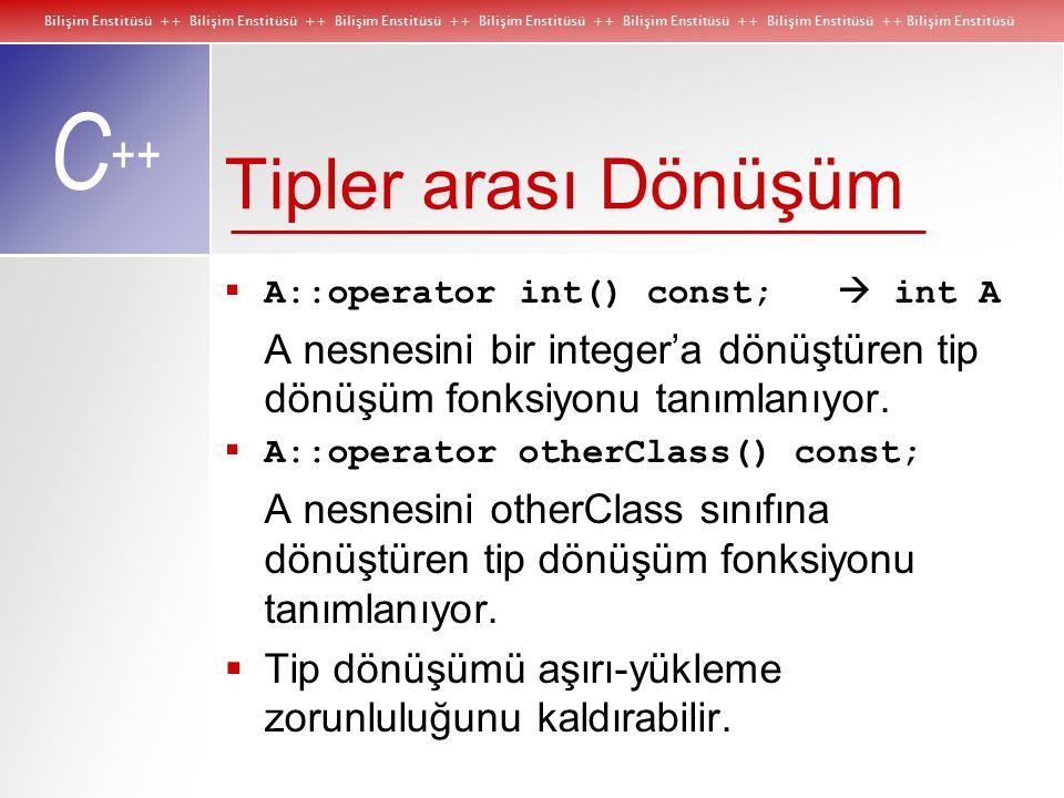 Bilişim Enstitüsü ++ Bilişim Enstitüsü ++ Bilişim Enstitüsü ++ Bilişim Enstitüsü ++ Bilişim Enstitüsü ++ Bilişim Enstitüsü ++ Bilişim Enstitüsü C ++ Tipler arası Dönüşüm  A::operator int() const;  int A A nesnesini bir integer'a dönüştüren tip dönüşüm fonksiyonu tanımlanıyor.