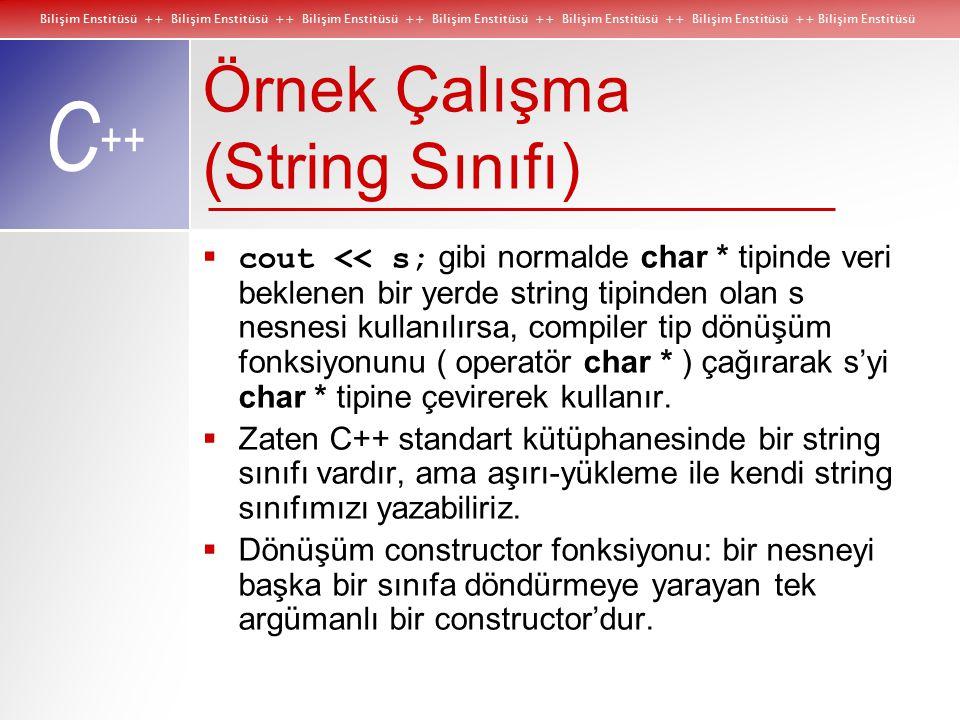 Bilişim Enstitüsü ++ Bilişim Enstitüsü ++ Bilişim Enstitüsü ++ Bilişim Enstitüsü ++ Bilişim Enstitüsü ++ Bilişim Enstitüsü ++ Bilişim Enstitüsü C ++ Örnek Çalışma (String Sınıfı)  cout << s; gibi normalde char * tipinde veri beklenen bir yerde string tipinden olan s nesnesi kullanılırsa, compiler tip dönüşüm fonksiyonunu ( operatör char * ) çağırarak s'yi char * tipine çevirerek kullanır.
