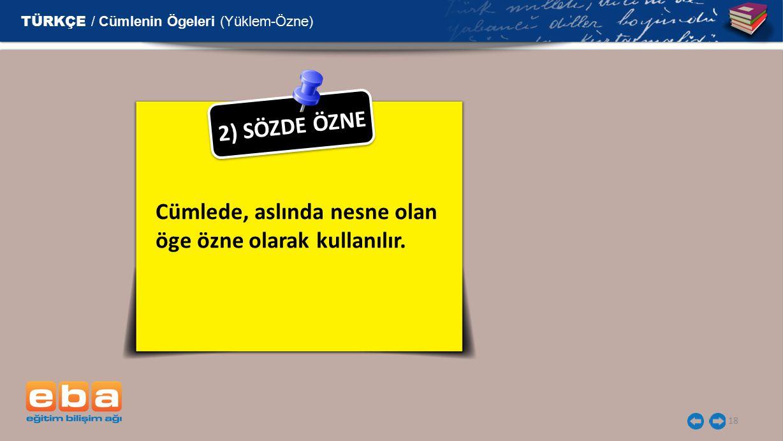 18 2 ) S Ö Z D E Ö Z N E Cümlede, aslında nesne olan öge özne olarak kullanılır. TÜRKÇE / Cümlenin Ögeleri (Yüklem-Özne)