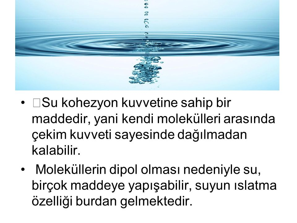 •Su kohezyon kuvvetine sahip bir maddedir, yani kendi molekülleri arasında çekim kuvveti sayesinde dağılmadan kalabilir. Moleküllerin dipol olması ned