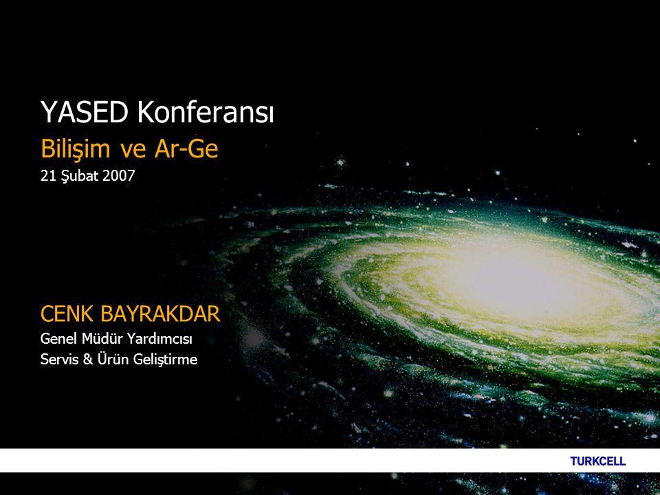 YASED Konferansı Bilişim ve Ar-Ge 21 Şubat 2007 CENK BAYRAKDAR Genel Müdür Yardımcısı Servis & Ürün Geliştirme