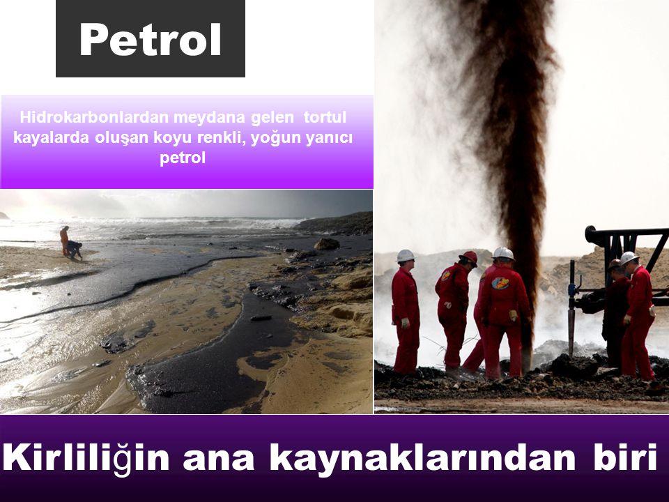 Hidrokarbonlardan meydana gelen tortul kayalarda oluşan koyu renkli, yoğun yanıcı petrol Petrol Kirlili ğ in ana kaynaklarından biri