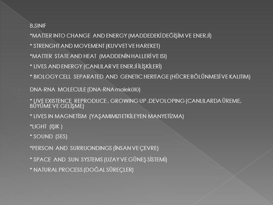7.CLASS * SCIENTIFIC METHOD (BİLİMSEL METOD) * DRAWING GRAPH (GRAFİK ÇİZİMİ) * WRITE REPORT LABORATORY (LABORATUAR RAPORU YAZIMI) * BODY INTO SYSTEMS (VÜCUDUMUZDA SİSTEMLER) * STRENGHT AND MOVEMENT (KUVVET VE HAREKET) * ELECTRIC (ELEKTRİK) * ATOM (ATOM) * OPTICS (OPTİK) * PERSON AND SURROUNDINGS (İNSAN VE ÇEVRE) * EARTH (DÜNYA) *ECOSYSTEMS (EKOSİSTEMLER) *WE ARE COUNTRY NATURAL RESOURCES (ÜLKEMİZİN DOĞAL KAYNAKLARI) *SPACE AND SUN SYSTEMS (UZAY VE GÜNEŞ SİSTEMİ)
