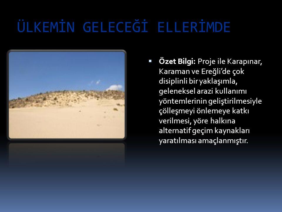 ÜLKEMİN GELECEĞİ ELLERİMDE  Özet Bilgi: Proje ile Karapınar, Karaman ve Ereğli'de çok disiplinli bir yaklaşımla, geleneksel arazi kullanımı yöntemler