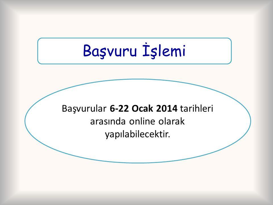 Başvuru İşlemi Başvurular 6-22 Ocak 2014 tarihleri arasında online olarak yapılabilecektir.
