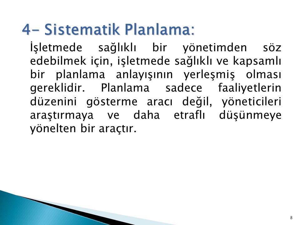 4- Sistematik Planlama: İşletmede sağlıklı bir yönetimden söz edebilmek için, işletmede sağlıklı ve kapsamlı bir planlama anlayışının yerleşmiş olması gereklidir.
