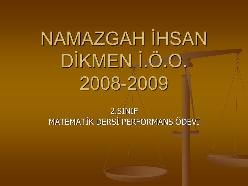 NAMAZGAH İHSAN DİKMEN İ.Ö.O. 2008-2009 2.SINIF MATEMATİK DERSİ PERFORMANS ÖDEVİ