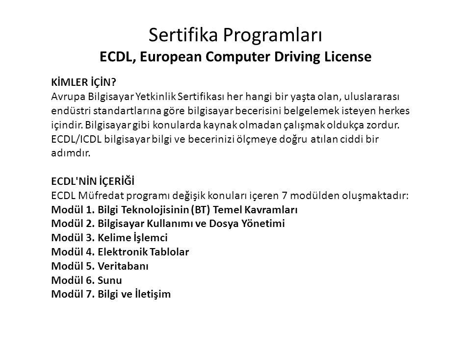 Sertifika Programları ECDL, European Computer Driving License Nasıl Sürücü Belgesine (Ehliyet) sahip olmamız araba kullanabilme becerinizin kabul edilmiş bir kanıtı ise, Avrupa Bilgisayar Yetkinlik Sertifikası (European Computer Driving License, ECDL) da kişilerin bilgisayar kullanımı üzerine yetkinliklerinin uluslararası kabul edilmiş bir kanıtıdır.