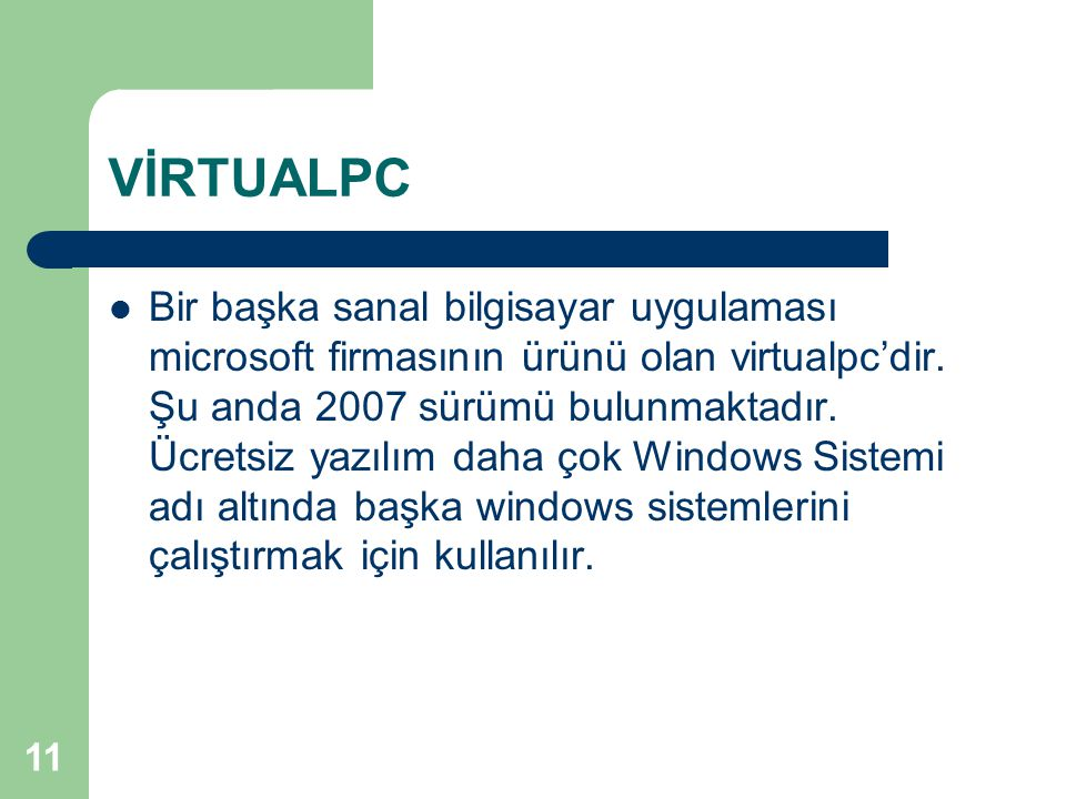 11 VİRTUALPC Bir başka sanal bilgisayar uygulaması microsoft firmasının ürünü olan virtualpc'dir. Şu anda 2007 sürümü bulunmaktadır. Ücretsiz yazılım